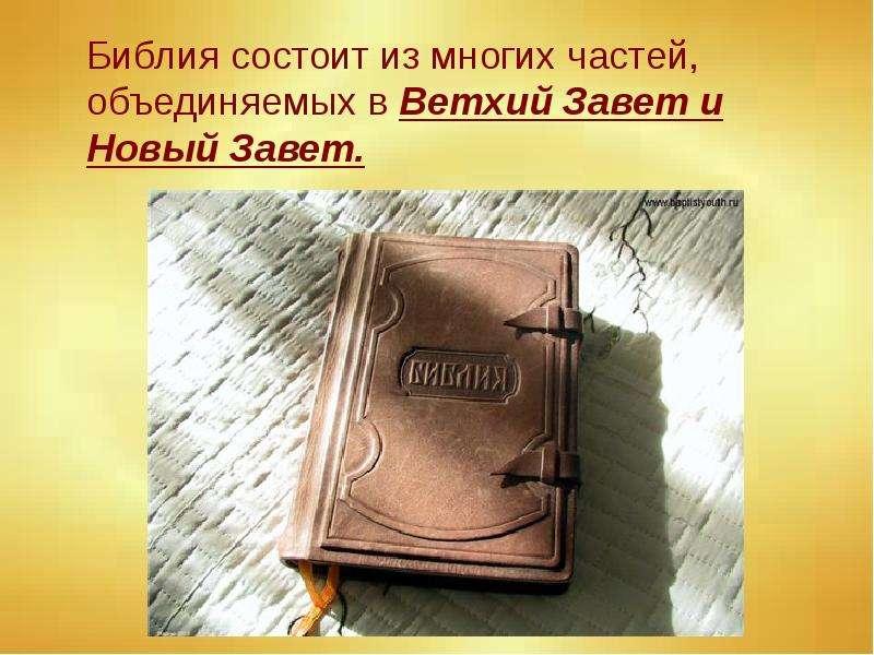 Библия состоит из многих частей, объединяемых в Ветхий Завет и Новый Завет. Библия состоит из многих