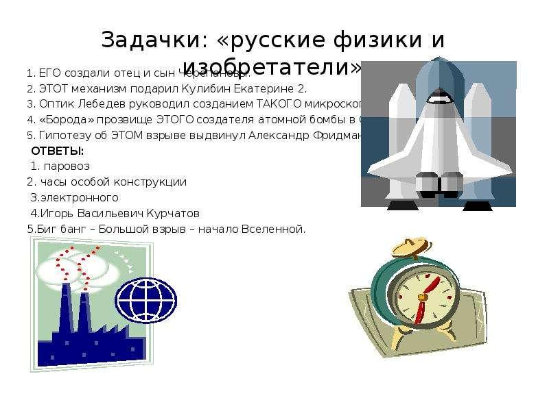 Задачки: «русские физики и изобретатели» 1. ЕГО создали отец и сын Черепановы. 2. ЭТОТ механизм пода