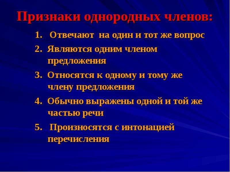 Признаки однородных членов: 1. Отвечают на один и тот же вопрос 2. Являются одним членом предложения