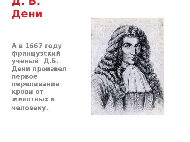 Д. Б. Дени А в 1667 году французский ученый Д. Б. Дени произвел первое переливание крови от животных