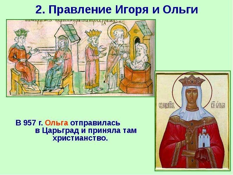 2. Правление Игоря и Ольги В 957 г. Ольга отправилась в Царьград и приняла там христианство.