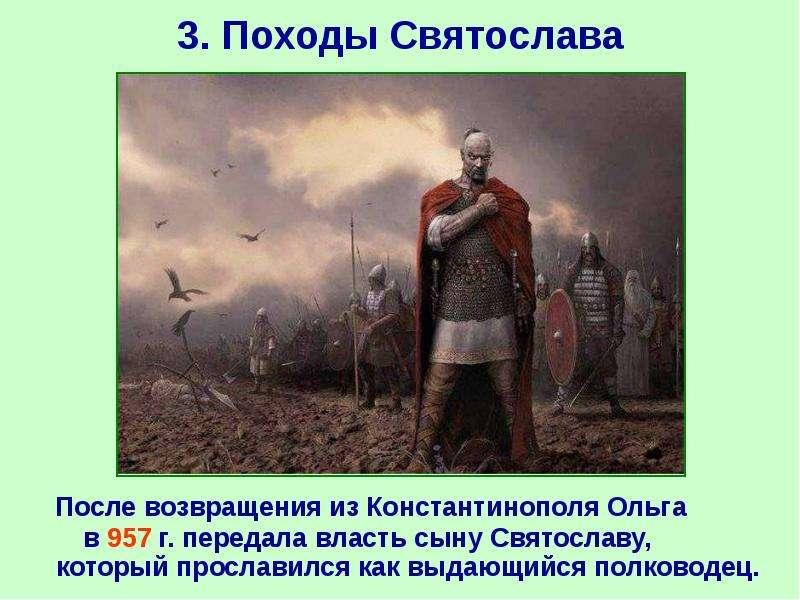 3. Походы Святослава После возвращения из Константинополя Ольга в 957 г. передала власть сыну Святос