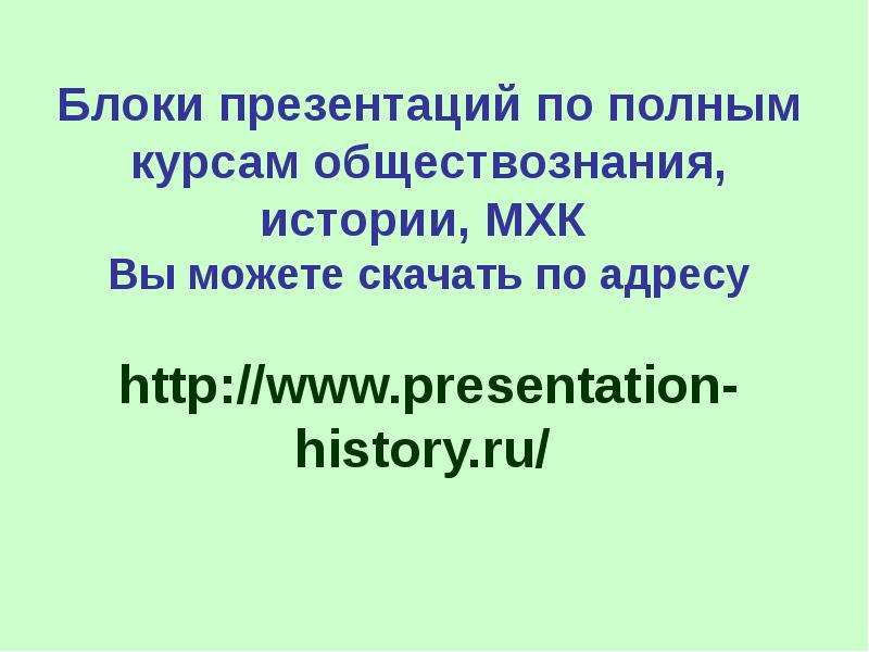 Блоки презентаций по полным курсам обществознания, истории, МХК Вы можете скачать по адресу