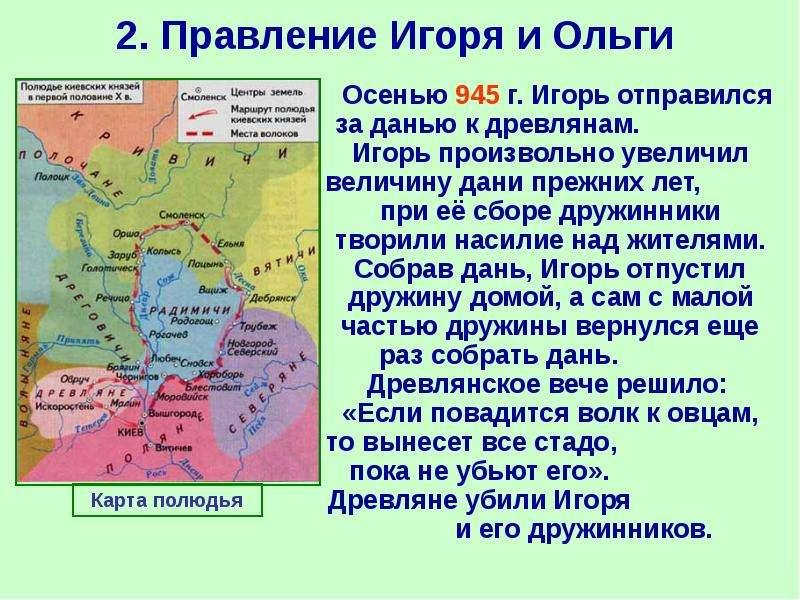2. Правление Игоря и Ольги Осенью 945 г. Игорь отправился за данью к древлянам. Игорь произвольно ув