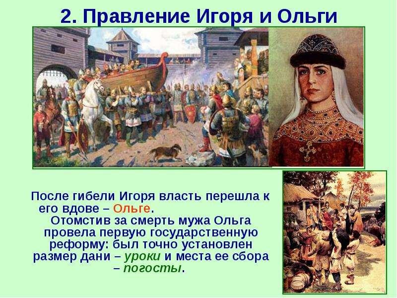 2. Правление Игоря и Ольги После гибели Игоря власть перешла к его вдове – Ольге. Отомстив за смерть