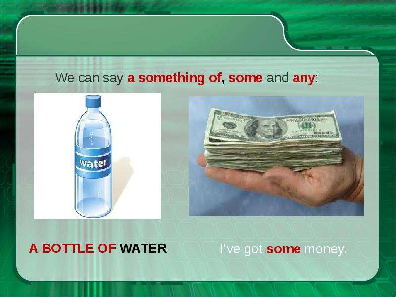 A BOTTLE OF WATER We can say a something of, some and any: