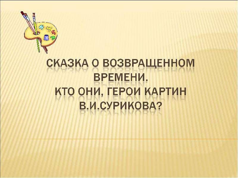 Презентация Сказка о возвращенном времени. Кто они, герои картин В. И. Сурикова?
