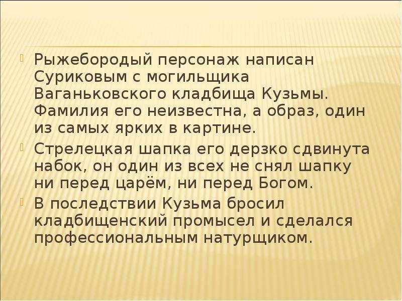 Рыжебородый персонаж написан Суриковым с могильщика Ваганьковского кладбища Кузьмы. Фамилия его неиз