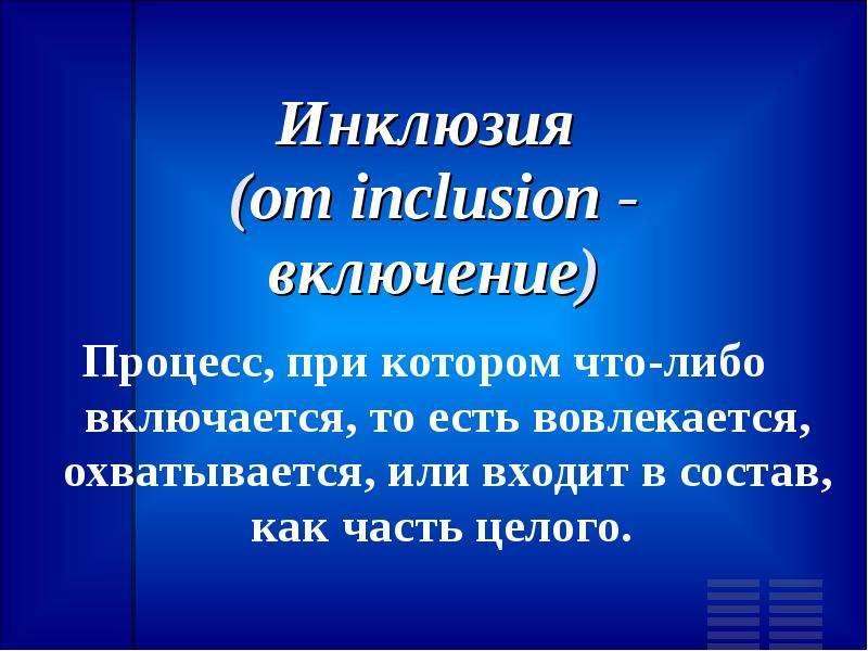 Инклюзия (от inclusion - включение) Процесс, при котором что-либо включается, то есть вовлекается, о