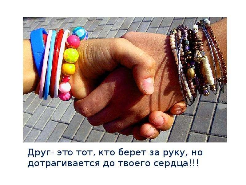Друг- это тот, кто берет за руку, но дотрагивается до твоего сердца!!!