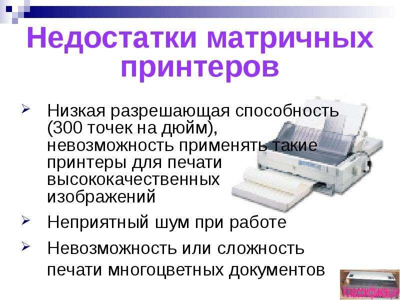 Недостатки матричных принтеров Низкая разрешающая способность (300 точек на дюйм), невозможность при