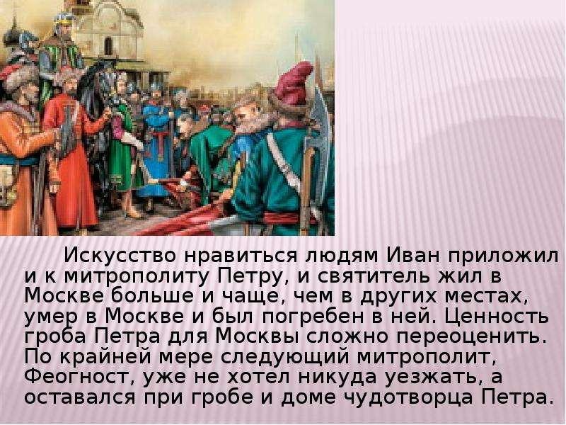Искусство нравиться людям Иван приложил и к митрополиту Петру, и святитель жил в Москве больше и чащ