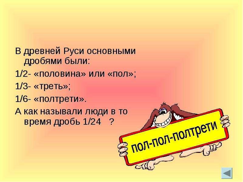 В древней Руси основными дробями были: 1/2- «половина» или «пол»; 1/3- «треть»; 1/6- «полтрети». А к