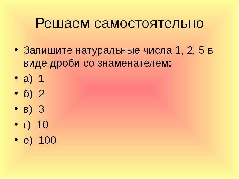 Решаем самостоятельно Запишите натуральные числа 1, 2, 5 в виде дроби со знаменателем: а) 1 б) 2 в)