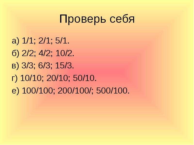 Проверь себя а) 1/1; 2/1; 5/1. б) 2/2; 4/2; 10/2. в) 3/3; 6/3; 15/3. г) 10/10; 20/10; 50/10. е) 100/