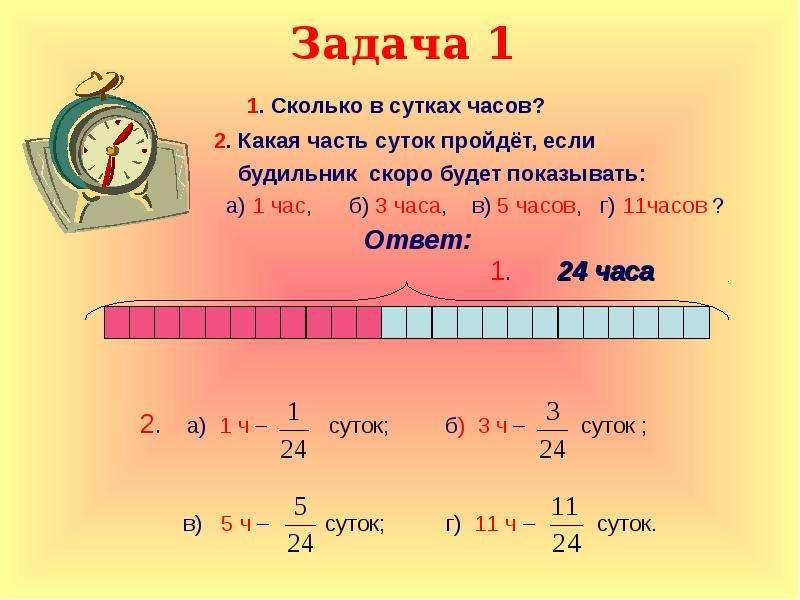 Задача 1 1. Сколько в сутках часов? 2. Какая часть суток пройдёт, если будильник скоро будет показыв