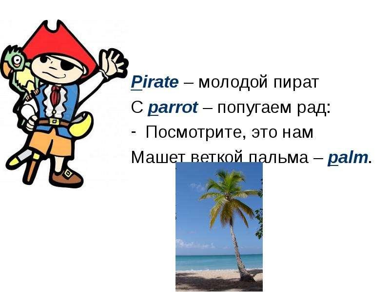 Pirate – молодой пират С parrot – попугаем рад: Посмотрите, это нам Машет веткой пальма – palm.