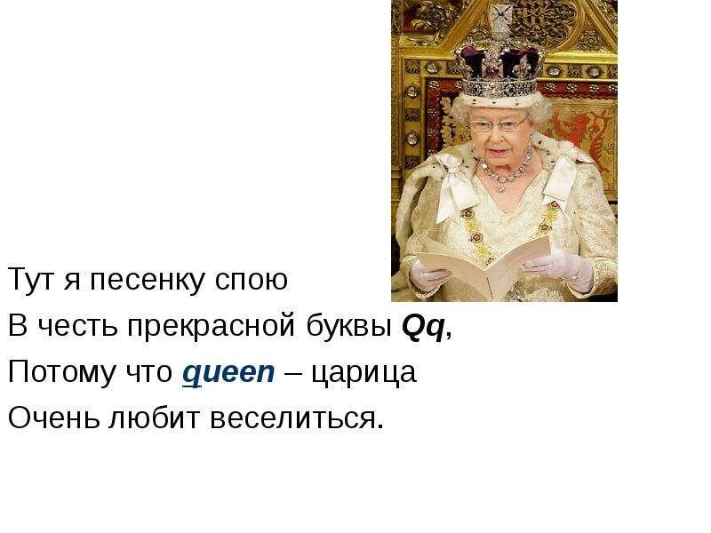 Тут я песенку спою В честь прекрасной буквы Qq, Потому что queen – царица Очень любит веселиться.