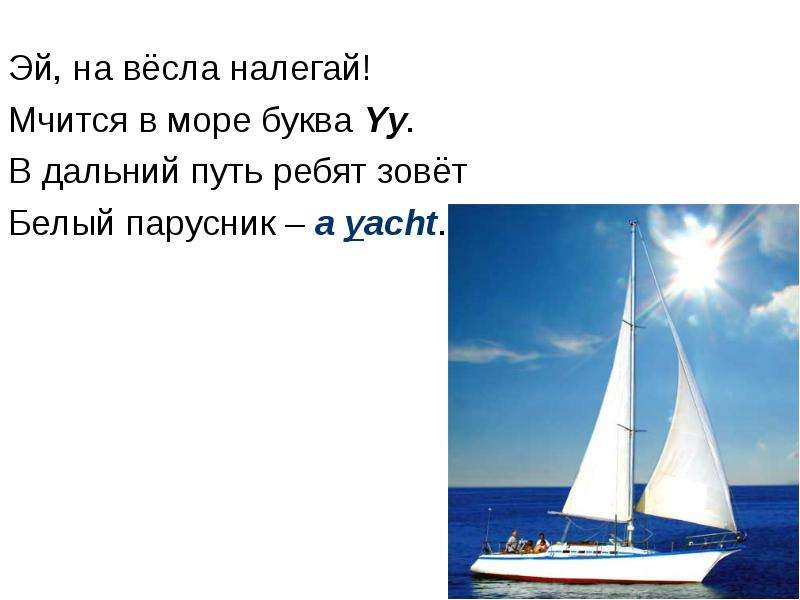 Эй, на вёсла налегай! Мчится в море буква Yy. В дальний путь ребят зовёт Белый парусник – a yacht.