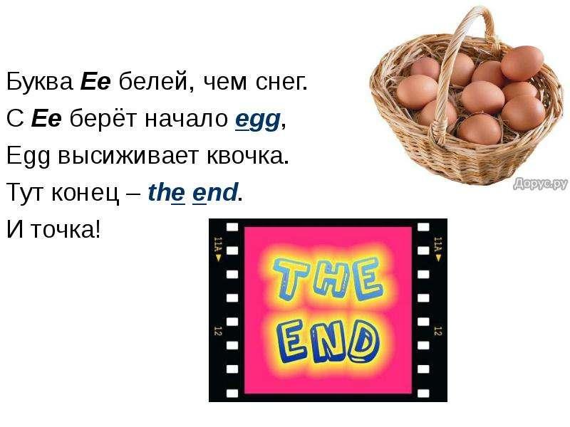 Буква Ee белей, чем снег. С Ee берёт начало egg, Egg высиживает квочка. Тут конец – the end. И точка