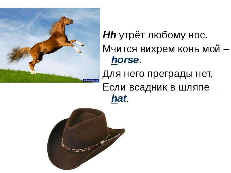 Hh утрёт любому нос. Мчится вихрем конь мой – horse. Для него преграды нет, Если всадник в шляпе – h