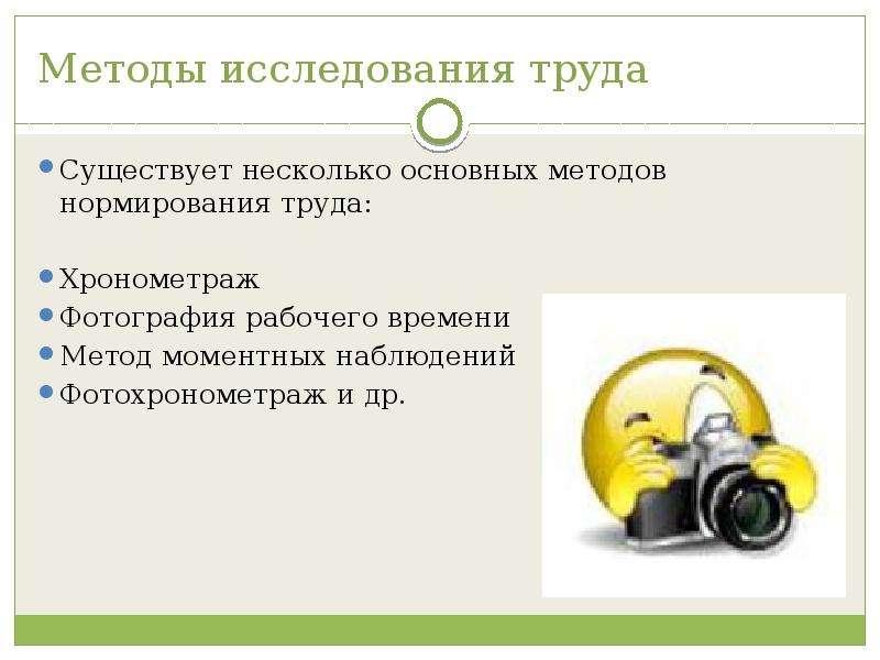 Методы исследования труда Существует несколько основных методов нормирования труда: Хронометраж Фото