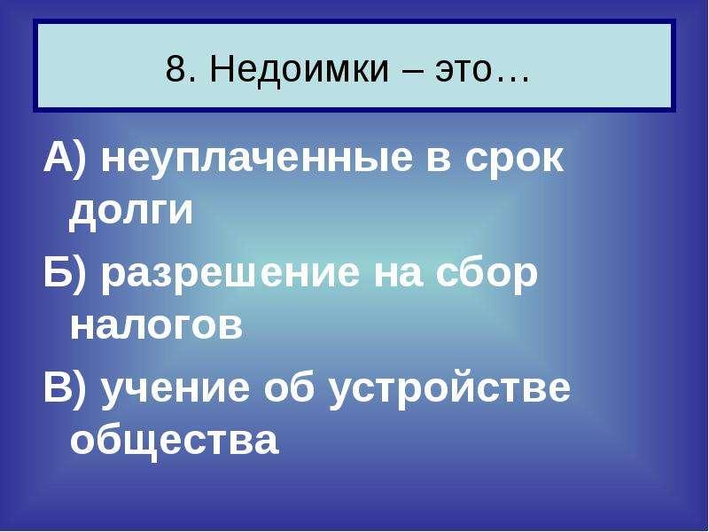 8. Недоимки – это… А) неуплаченные в срок долги Б) разрешение на сбор налогов В) учение об устройств
