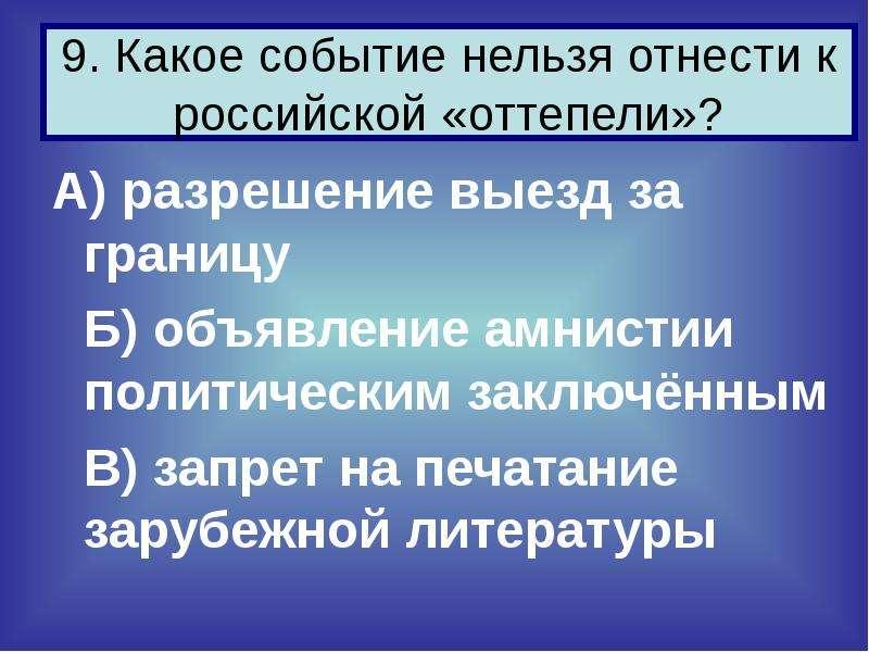 9. Какое событие нельзя отнести к российской «оттепели»? А) разрешение выезд за границу Б) объявлени