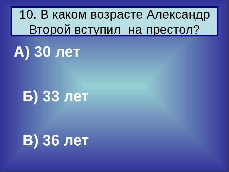 10. В каком возрасте Александр Второй вступил на престол? А) 30 лет Б) 33 лет В) 36 лет