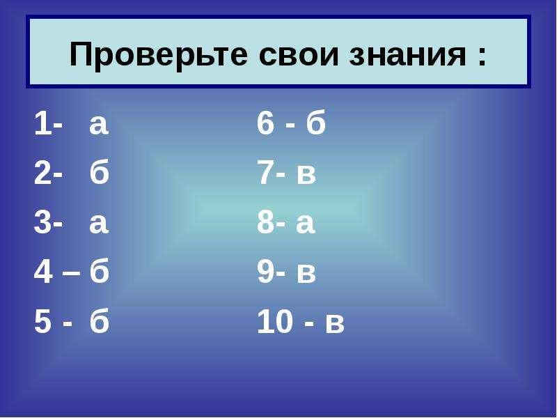 Проверьте свои знания : 1- а 6 - б 2- б 7- в 3- а 8- а 4 – б 9- в 5 - б 10 - в