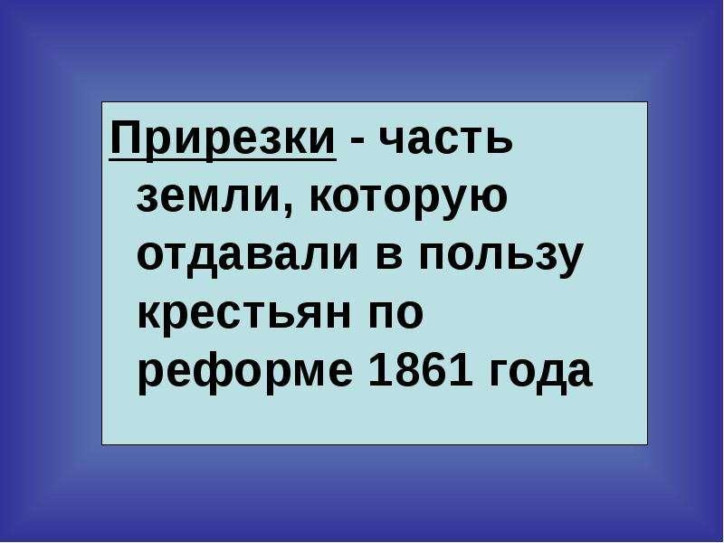 Прирезки - часть земли, которую отдавали в пользу крестьян по реформе 1861 года Прирезки - часть зем