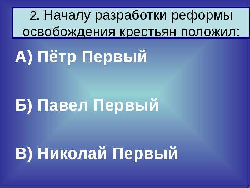 2. Началу разработки реформы освобождения крестьян положил: А) Пётр Первый Б) Павел Первый В) Никола