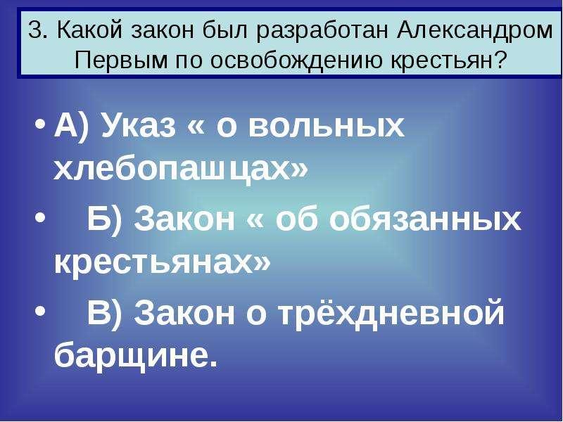 3. Какой закон был разработан Александром Первым по освобождению крестьян? А) Указ « о вольных хлебо