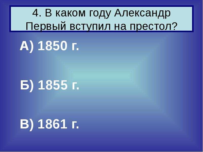 4. В каком году Александр Первый вступил на престол? А) 1850 г. Б) 1855 г. В) 1861 г.