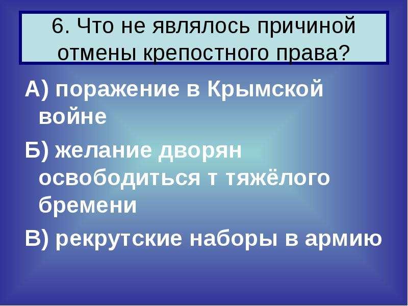 6. Что не являлось причиной отмены крепостного права? А) поражение в Крымской войне Б) желание дворя