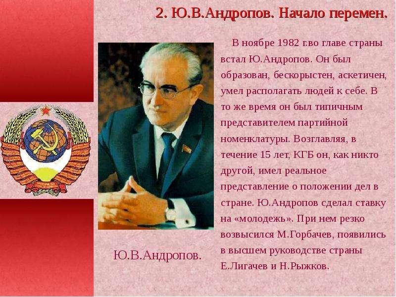 В ноябре 1982 г. во главе страны встал Ю. Андропов. Он был образован, бескорыстен, аскетичен, умел р