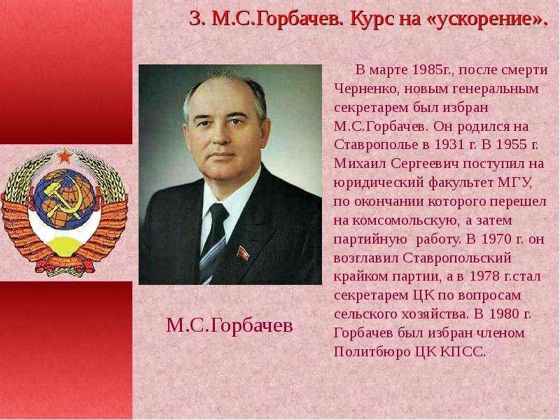В марте 1985г. , после смерти Черненко, новым генеральным секретарем был избран М. С. Горбачев. Он р