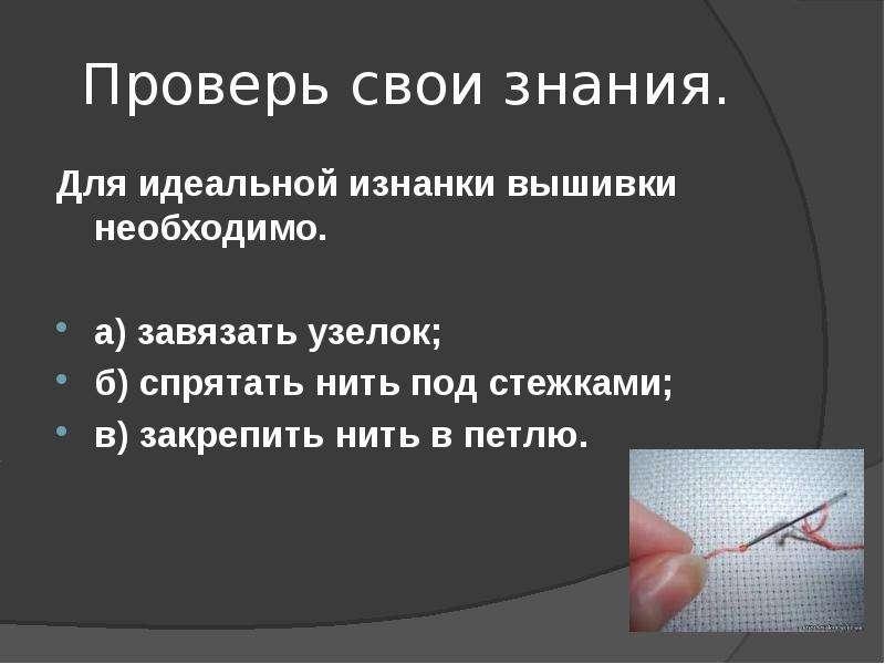 Проверь свои знания. Для идеальной изнанки вышивки необходимо. а) завязать узелок; б) спрятать нить