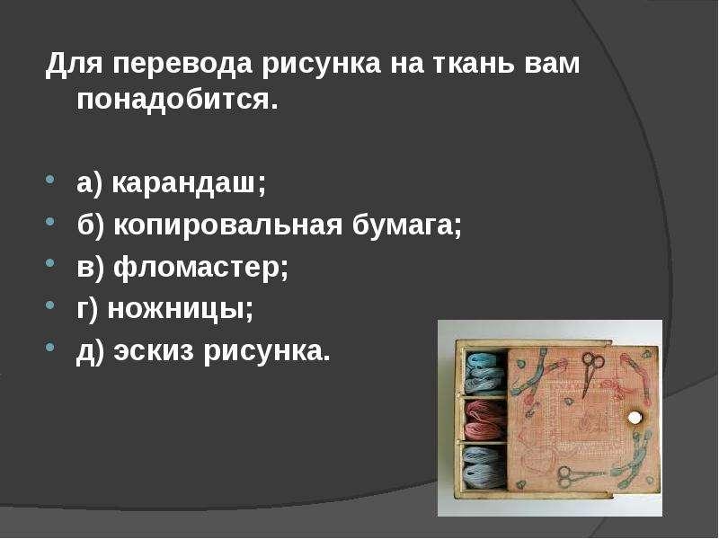 Для перевода рисунка на ткань вам понадобится. Для перевода рисунка на ткань вам понадобится. а) кар