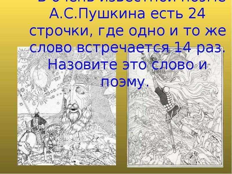 - В очень известной поэме А. С. Пушкина есть 24 строчки, где одно и то же слово встречается 14 раз.