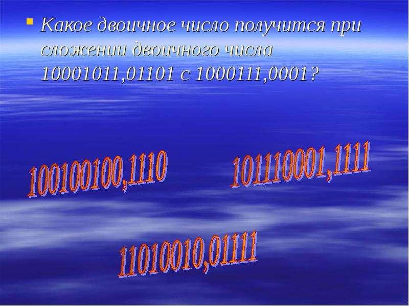 Какое двоичное число получится при сложении двоичного числа 10001011,01101 с 1000111,0001? Какое дво