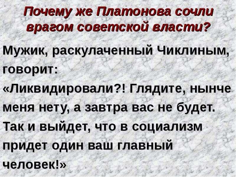 Почему же Платонова сочли врагом советской власти? Мужик, раскулаченный Чиклиным, говорит: «Ликвидир