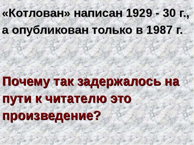 «Котлован» написан 1929 - 30 г. , «Котлован» написан 1929 - 30 г. , а опубликован только в 1987 г. П