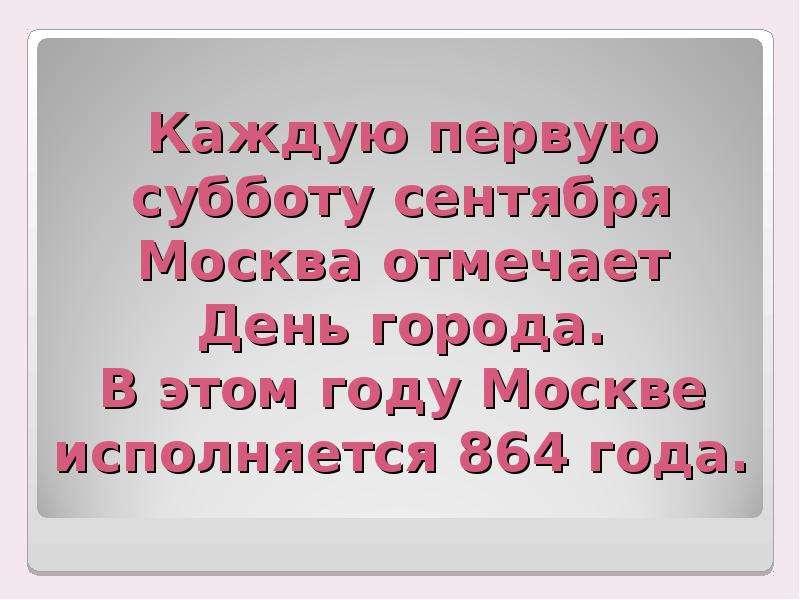 Каждую первую субботу сентября Москва отмечает День города. В этом году Москве исполняется 864 года.