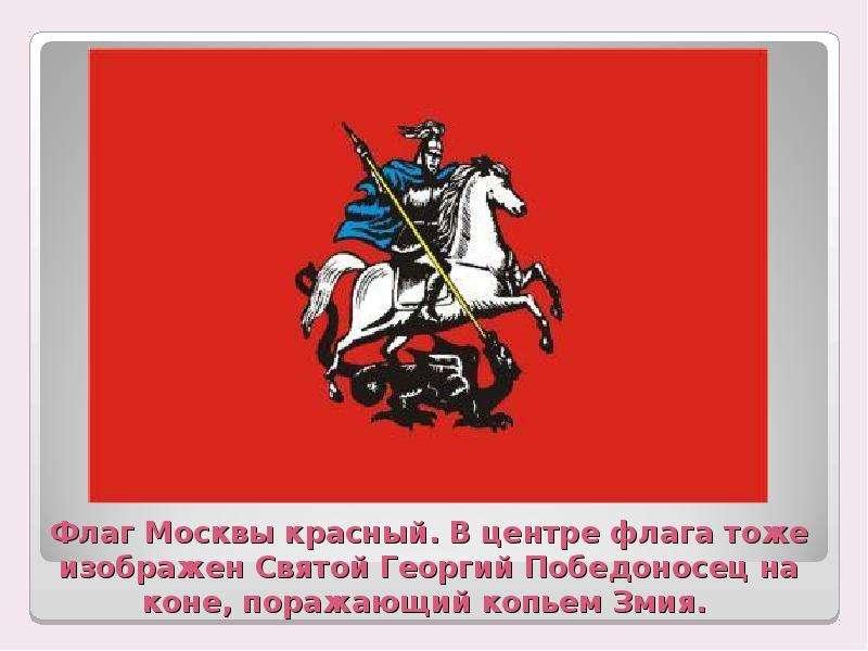 Флаг Москвы красный. В центре флага тоже изображен Святой Георгий Победоносец на коне, поражающий ко