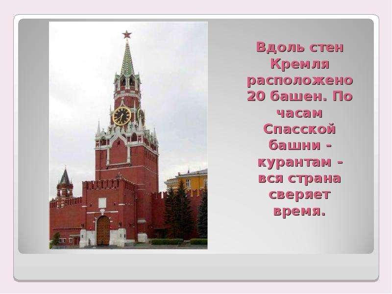 Вдоль стен Кремля расположено 20 башен. По часам Спасской башни - курантам - вся страна сверяет врем