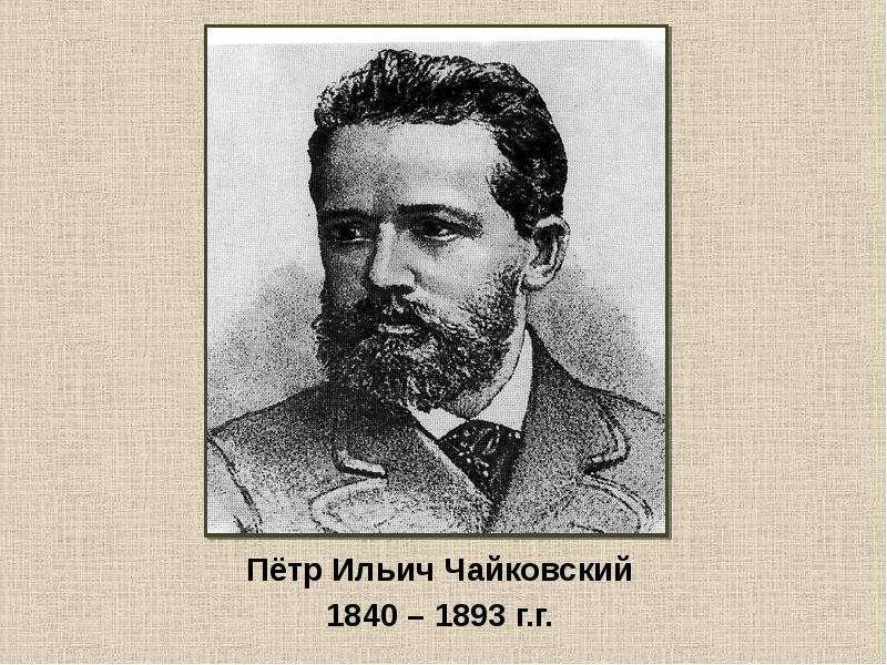 Пётр Ильич Чайковский 1840 – 1893 г. г.