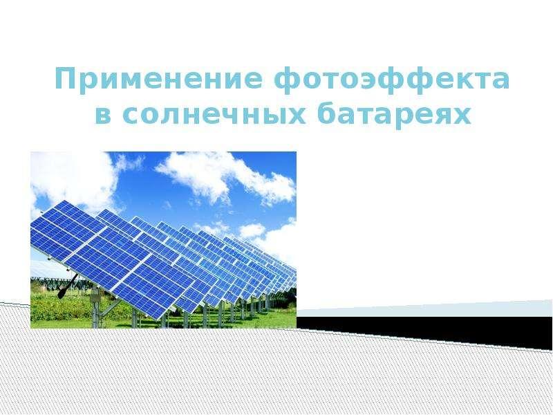 Презентация Применение фотоэффекта в солнечных батареях
