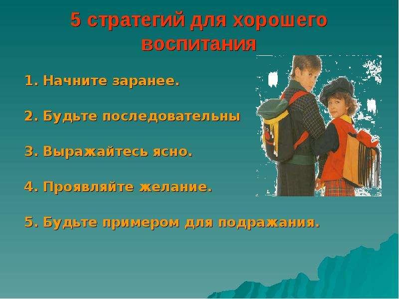 5 стратегий для хорошего воспитания 1. Начните заранее. 2. Будьте последовательны 3. Выражайтесь ясн