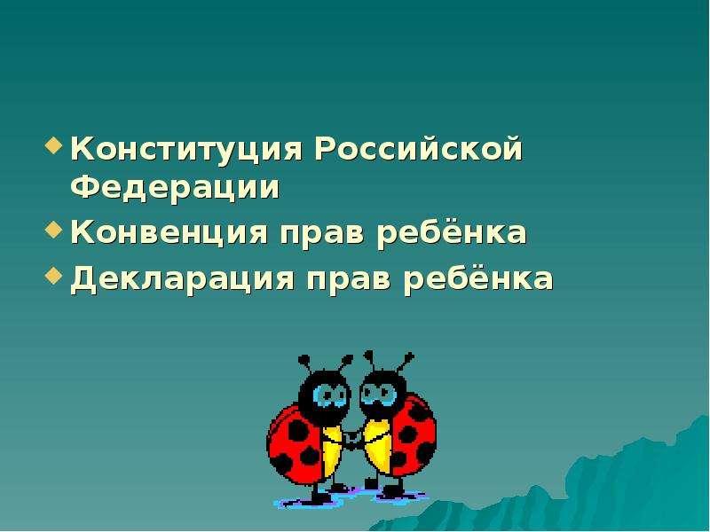 Конституция Российской Федерации Конституция Российской Федерации Конвенция прав ребёнка Декларация